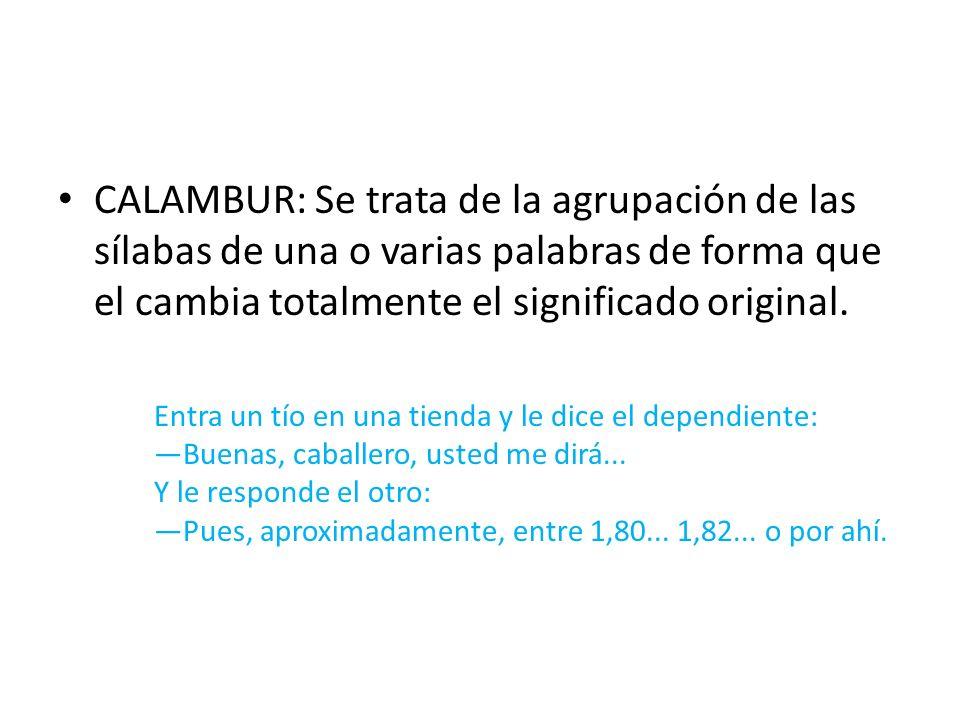 CALAMBUR: Se trata de la agrupación de las sílabas de una o varias palabras de forma que el cambia totalmente el significado original. Entra un tío en