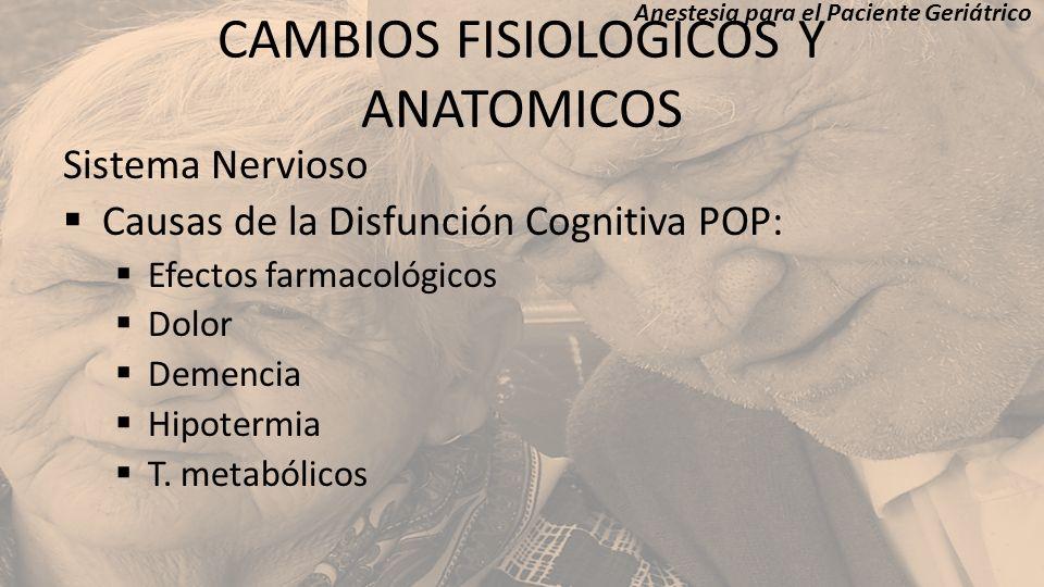CAMBIOS FISIOLOGICOS Y ANATOMICOS Sistema Nervioso Causas de la Disfunción Cognitiva POP: Efectos farmacológicos Dolor Demencia Hipotermia T. metabóli