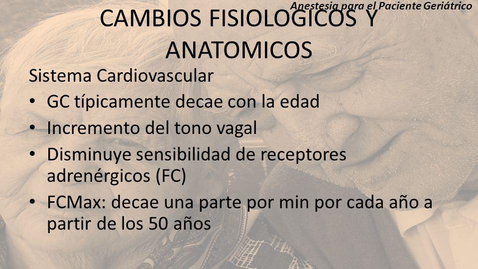 CAMBIOS FISIOLOGICOS Y ANATOMICOS Sistema Cardiovascular GC típicamente decae con la edad Incremento del tono vagal Disminuye sensibilidad de receptor