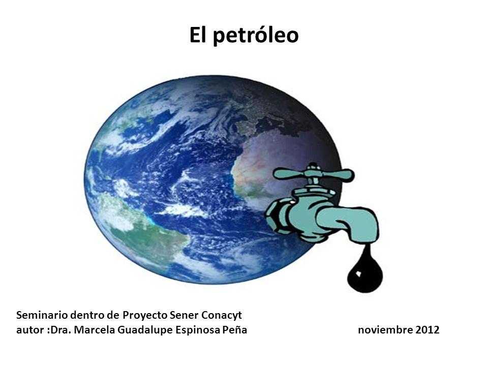 El petróleo Seminario dentro de Proyecto Sener Conacyt autor :Dra. Marcela Guadalupe Espinosa Peña noviembre 2012