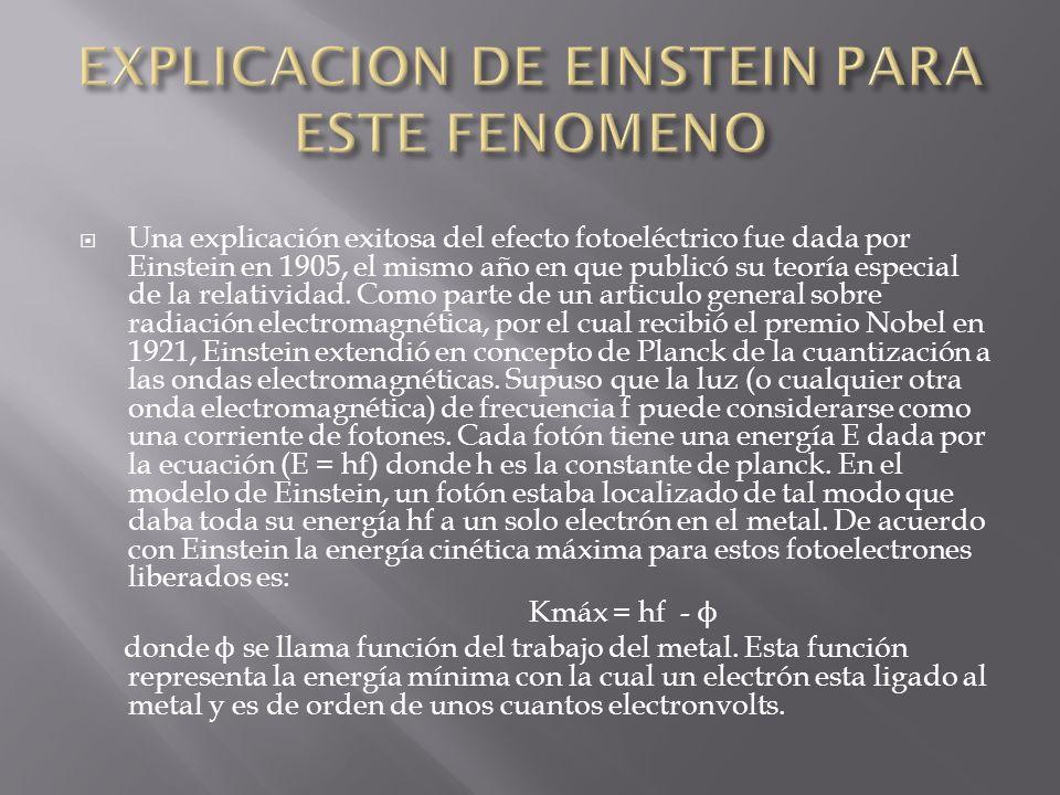 Una explicación exitosa del efecto fotoeléctrico fue dada por Einstein en 1905, el mismo año en que publicó su teoría especial de la relatividad. Como