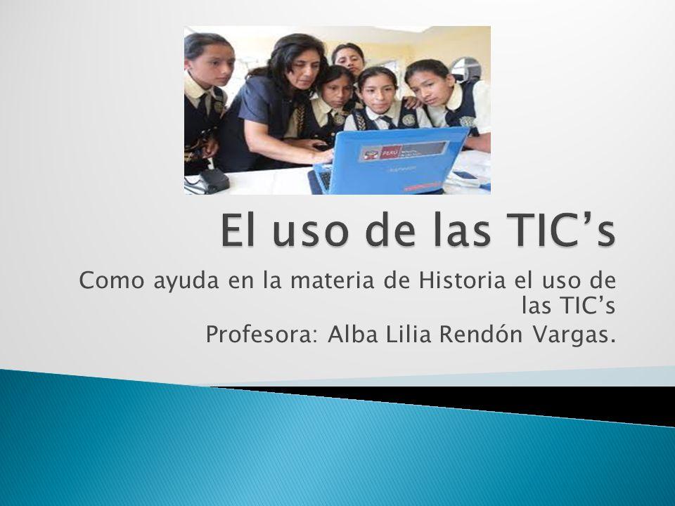 Como ayuda en la materia de Historia el uso de las TICs Profesora: Alba Lilia Rendón Vargas.