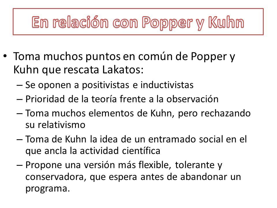 Toma muchos puntos en común de Popper y Kuhn que rescata Lakatos: – Se oponen a positivistas e inductivistas – Prioridad de la teoría frente a la obse
