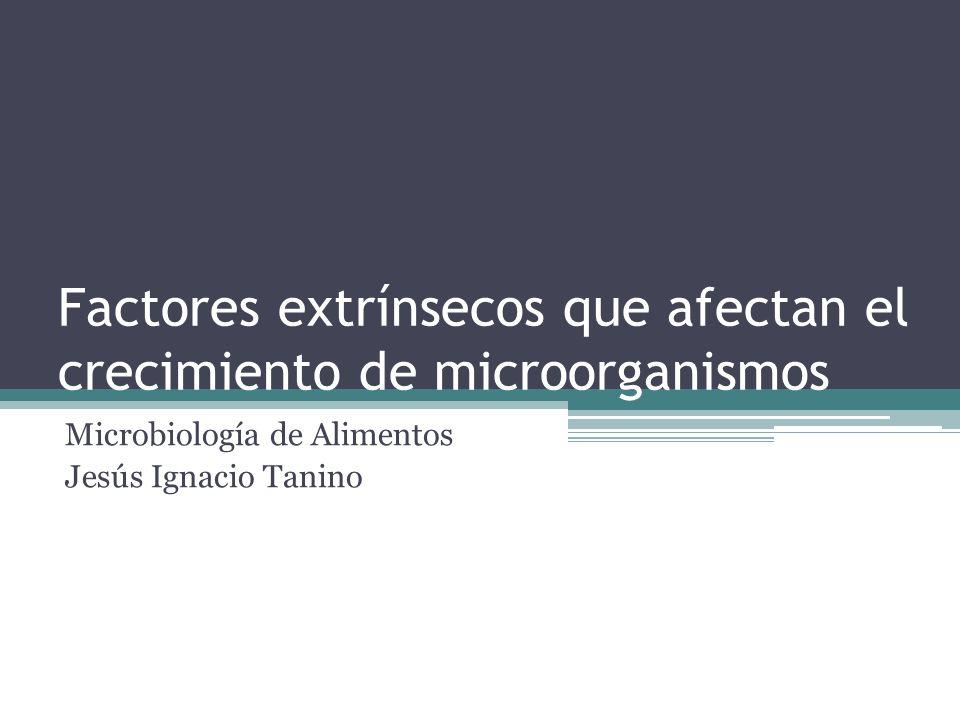 Factores extrínsecos que afectan el crecimiento de microorganismos Microbiología de Alimentos Jesús Ignacio Tanino