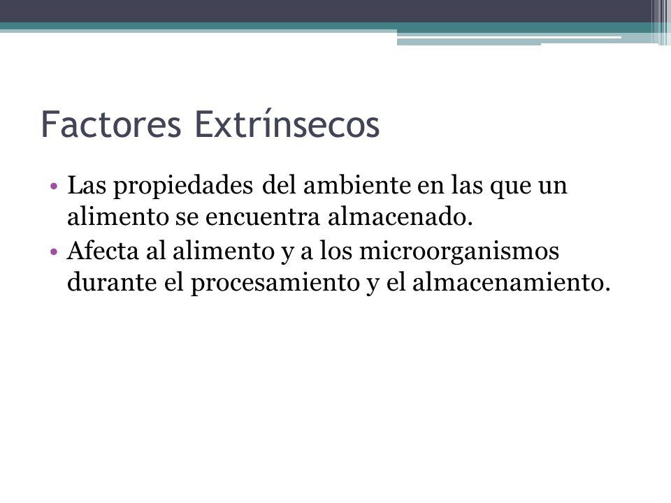 Factores Extrínsecos Las propiedades del ambiente en las que un alimento se encuentra almacenado. Afecta al alimento y a los microorganismos durante e