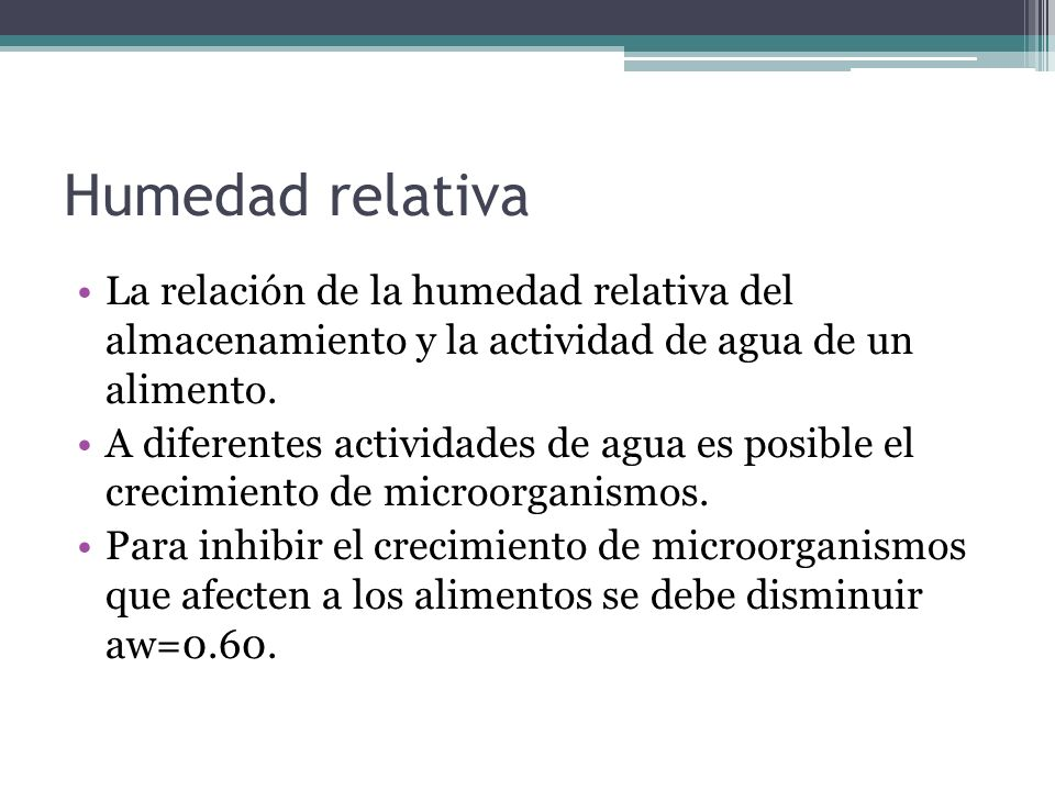 Humedad relativa La relación de la humedad relativa del almacenamiento y la actividad de agua de un alimento. A diferentes actividades de agua es posi