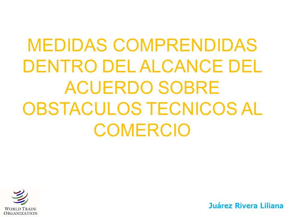 MEDIDAS COMPRENDIDAS DENTRO DEL ALCANCE DEL ACUERDO SOBRE OBSTACULOS TECNICOS AL COMERCIO Juárez Rivera Liliana