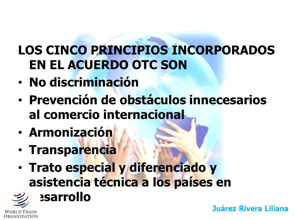 LOS CINCO PRINCIPIOS INCORPORADOS EN EL ACUERDO OTC SON No discriminación Prevención de obstáculos innecesarios al comercio internacional Armonización