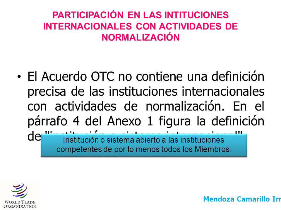 PARTICIPACIÓN EN LAS INTITUCIONES INTERNACIONALES CON ACTIVIDADES DE NORMALIZACIÓN El Acuerdo OTC no contiene una definición precisa de las institucio