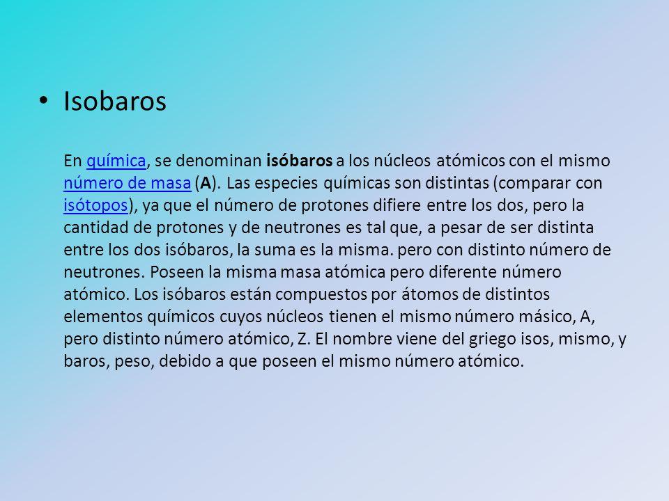 Isobaros En química, se denominan isóbaros a los núcleos atómicos con el mismo número de masa (A). Las especies químicas son distintas (comparar con i
