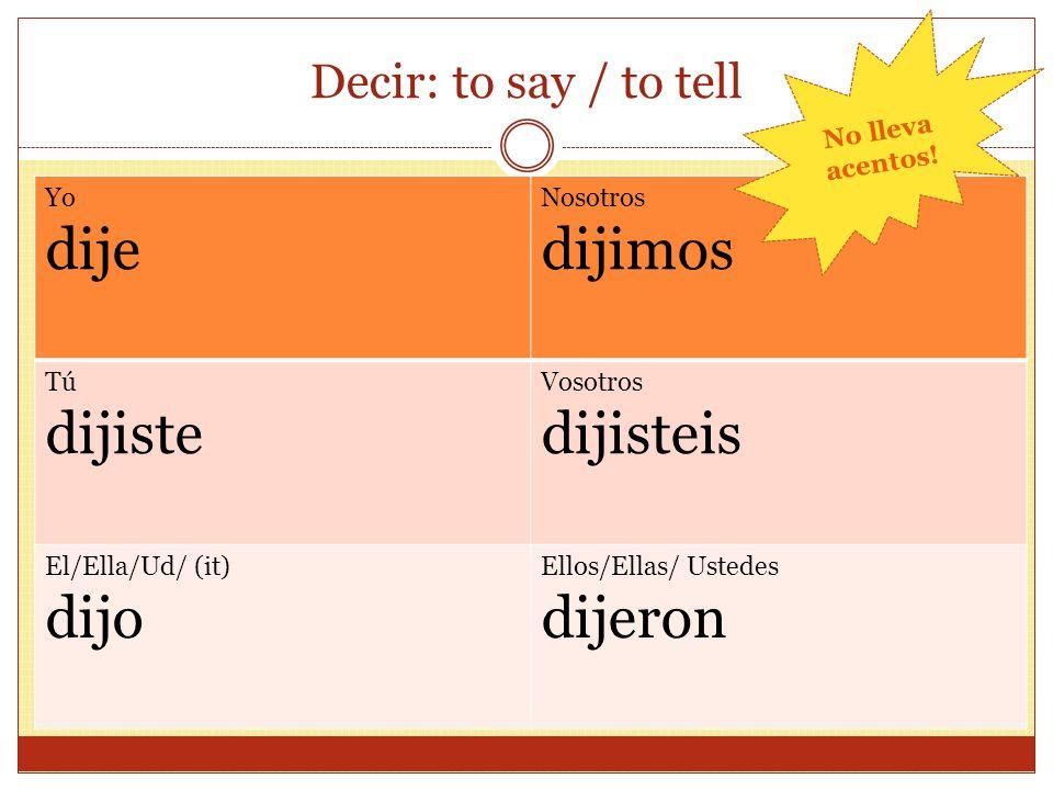 Decir: to say / to tell Yo dije Nosotros dijimos Tú dijiste Vosotros dijisteis El/Ella/Ud/ (it) dijo Ellos/Ellas/ Ustedes dijeron No lleva acentos!