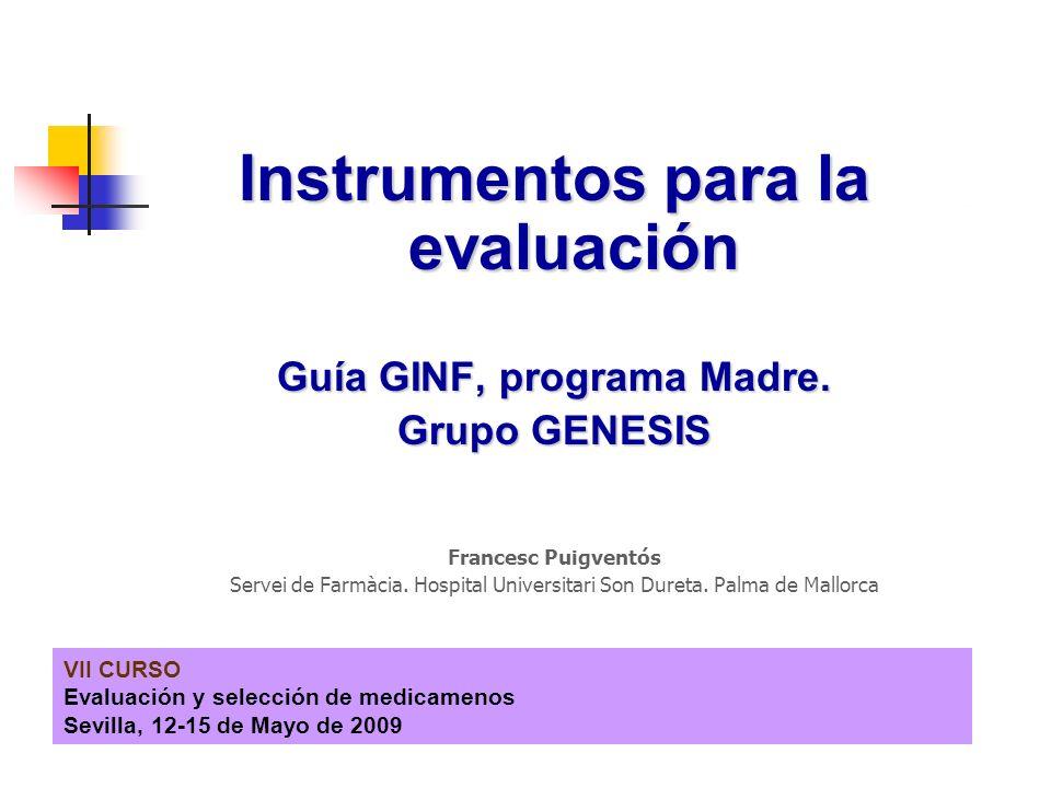 VII CURSO Evaluación y selección de medicamenos Sevilla, 12-15 de Mayo de 2009 Instrumentos para la evaluación Guía GINF, programa Madre.