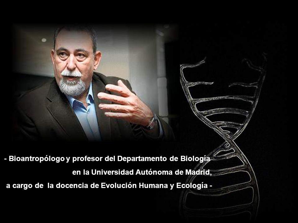 - Bioantropólogo y profesor del Departamento de Biología en la Universidad Autónoma de Madrid, a cargo de la docencia de Evolución Humana y Ecología -