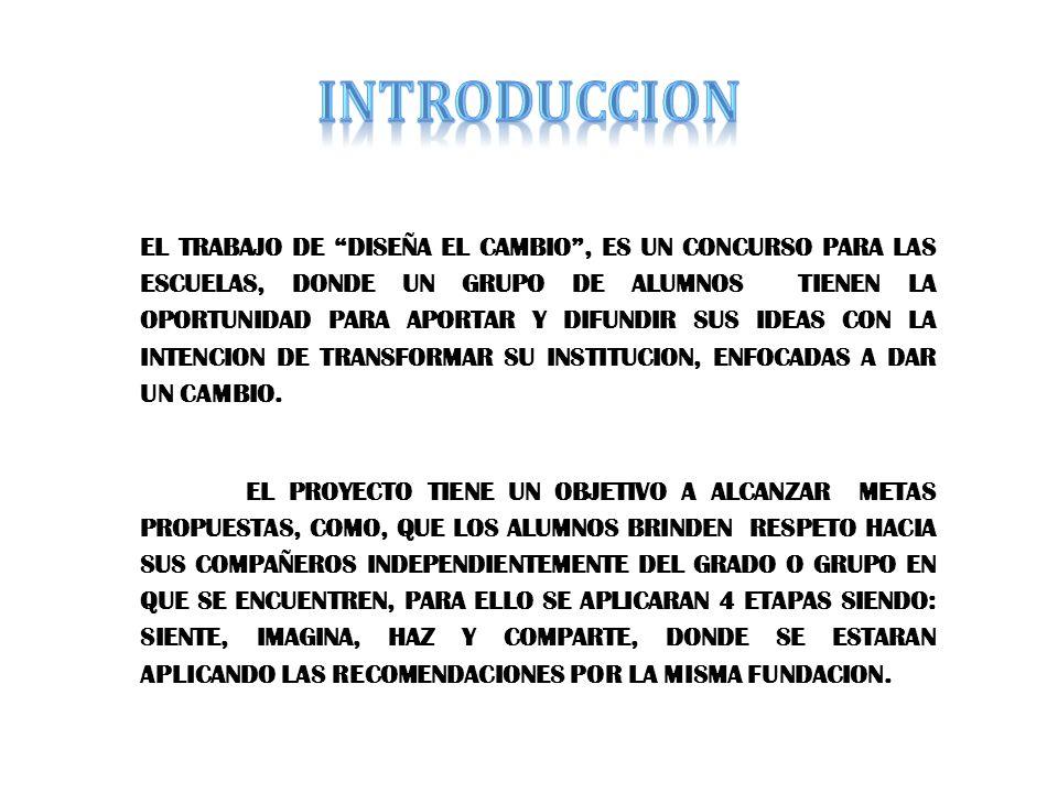 EL TRABAJO DE DISEÑA EL CAMBIO, ES UN CONCURSO PARA LAS ESCUELAS, DONDE UN GRUPO DE ALUMNOS TIENEN LA OPORTUNIDAD PARA APORTAR Y DIFUNDIR SUS IDEAS CON LA INTENCION DE TRANSFORMAR SU INSTITUCION, ENFOCADAS A DAR UN CAMBIO.