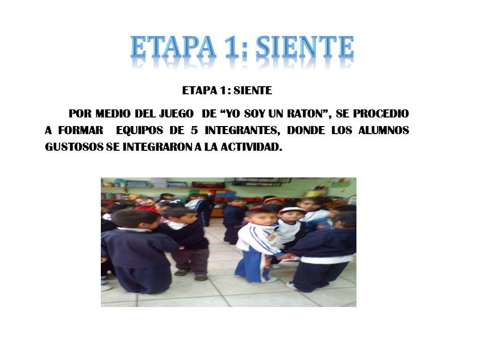 ETAPA 1: SIENTE POR MEDIO DEL JUEGO DE YO SOY UN RATON, SE PROCEDIO A FORMAR EQUIPOS DE 5 INTEGRANTES, DONDE LOS ALUMNOS GUSTOSOS SE INTEGRARON A LA ACTIVIDAD.