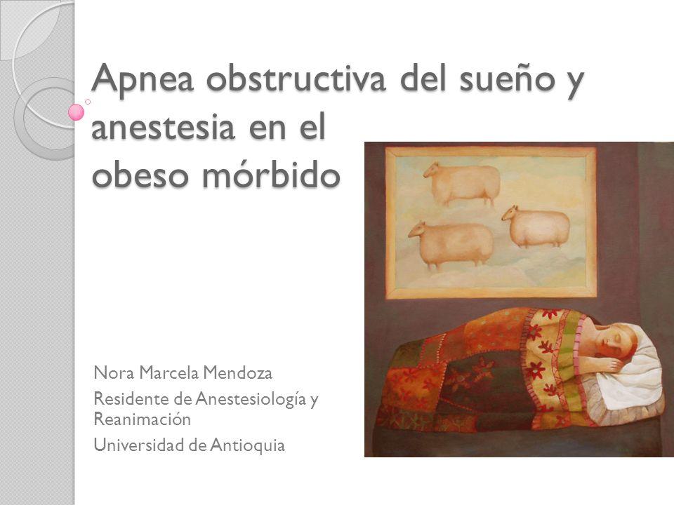 Apnea obstructiva del sueño y anestesia en el obeso mórbido Nora Marcela Mendoza Residente de Anestesiología y Reanimación Universidad de Antioquia