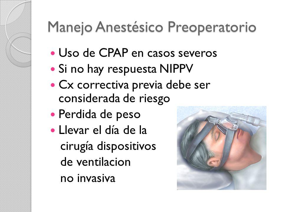 Manejo Anestésico Preoperatorio Uso de CPAP en casos severos Si no hay respuesta NIPPV Cx correctiva previa debe ser considerada de riesgo Perdida de