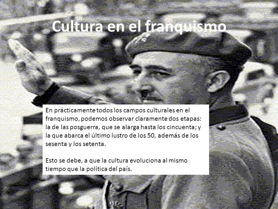 Cultura en el franquismo En prácticamente todos los campos culturales en el franquismo, podemos observar claramente dos etapas: la de las posguerra, q