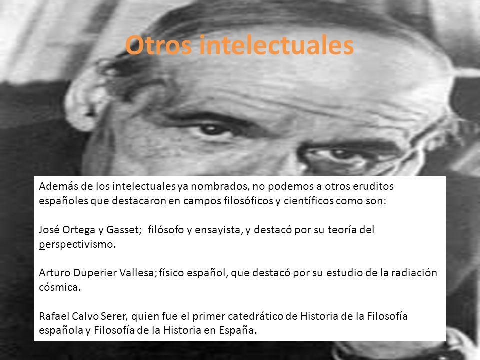 Otros intelectuales Además de los intelectuales ya nombrados, no podemos a otros eruditos españoles que destacaron en campos filosóficos y científicos