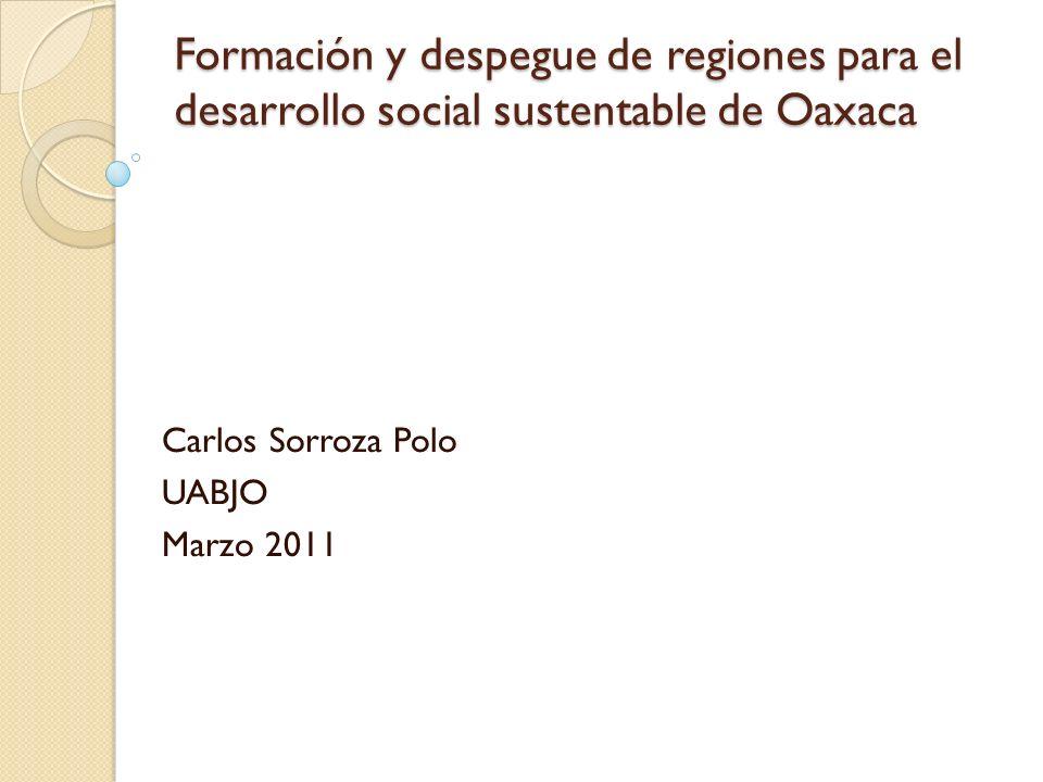 Formación y despegue de regiones para el desarrollo social sustentable de Oaxaca Carlos Sorroza Polo UABJO Marzo 2011
