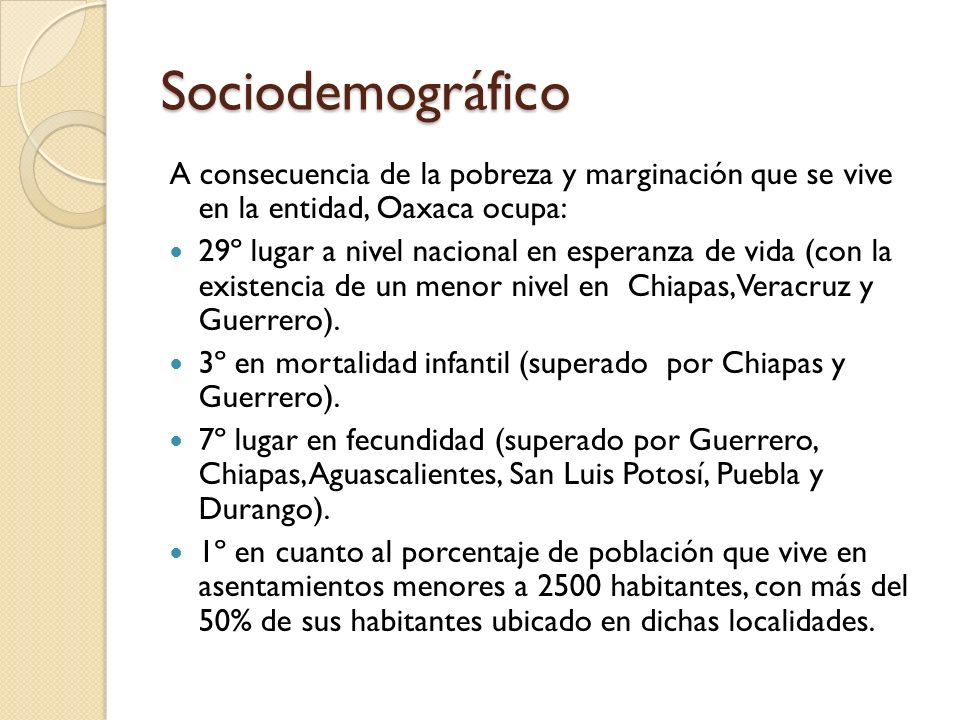 Sociodemográfico A consecuencia de la pobreza y marginación que se vive en la entidad, Oaxaca ocupa: 29º lugar a nivel nacional en esperanza de vida (