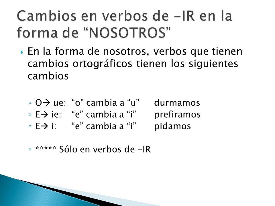 En la forma de nosotros, verbos que tienen cambios ortográficos tienen los siguientes cambios O ue:o cambia a udurmamos E ie: e cambia a iprefiramos E