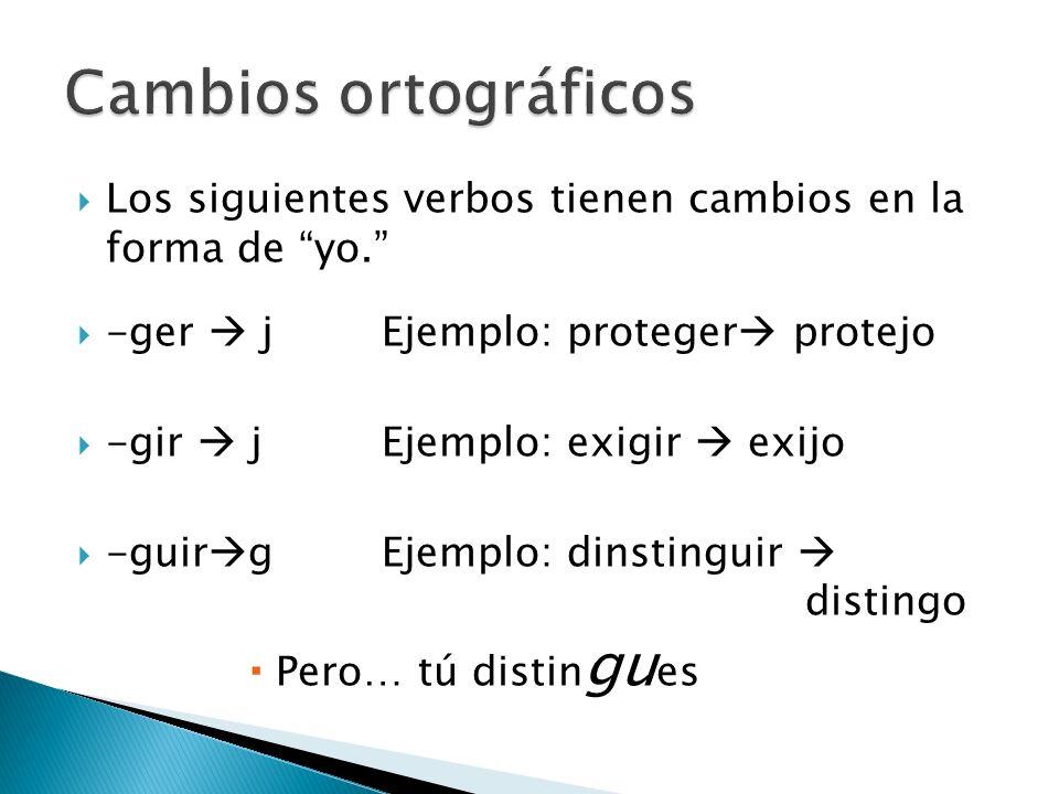 Los siguientes verbos tienen cambios en la forma de yo. -ger jEjemplo: proteger protejo -gir jEjemplo: exigir exijo -guir gEjemplo: dinstinguir distin