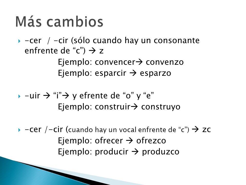 -cer / -cir (sólo cuando hay un consonante enfrente de c) z Ejemplo: convencer convenzo Ejemplo: esparcir esparzo -uir i y efrente de o y e Ejemplo: c