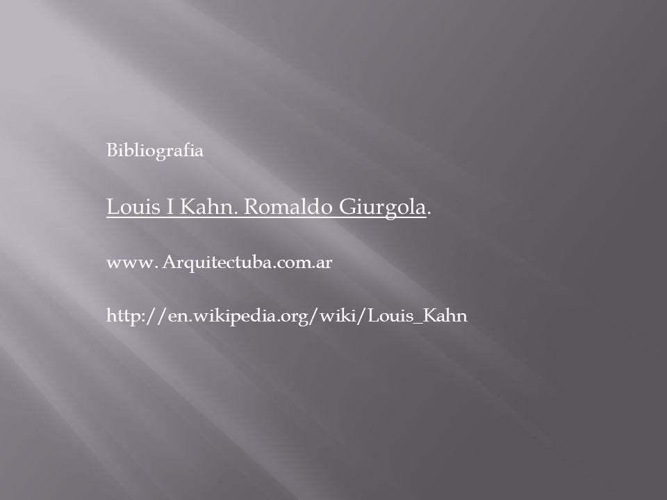 Bibliografia Louis I Kahn. Romaldo Giurgola. www. Arquitectuba.com.ar http://en.wikipedia.org/wiki/Louis_Kahn