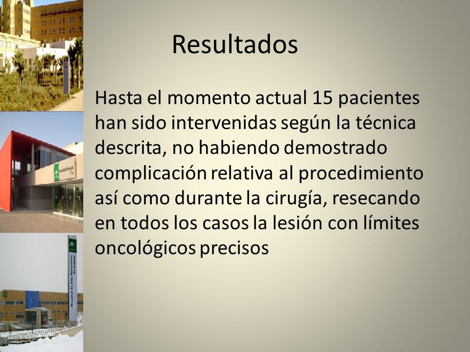 Resultados Hasta el momento actual 15 pacientes han sido intervenidas según la técnica descrita, no habiendo demostrado complicación relativa al procedimiento así como durante la cirugía, resecando en todos los casos la lesión con límites oncológicos precisos