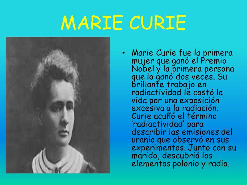 MARIE CURIE Marie Curie fue la primera mujer que ganó el Premio Nobel y la primera persona que lo ganó dos veces. Su brillante trabajo en radiactivida