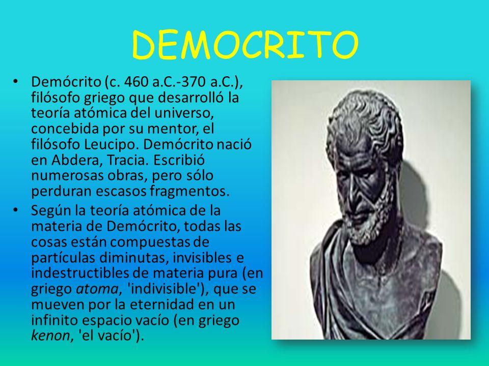 DEMOCRITO Demócrito (c. 460 a.C.-370 a.C.), filósofo griego que desarrolló la teoría atómica del universo, concebida por su mentor, el filósofo Leucip