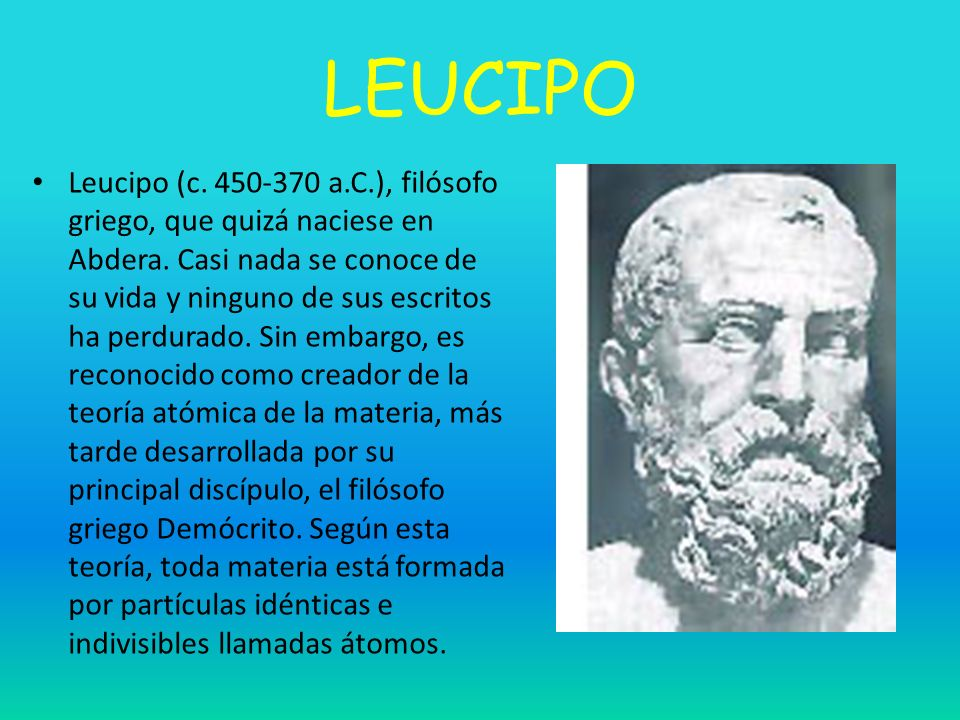 LEUCIPO Leucipo (c. 450-370 a.C.), filósofo griego, que quizá naciese en Abdera. Casi nada se conoce de su vida y ninguno de sus escritos ha perdurado