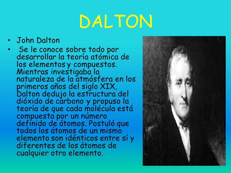 DALTON John Dalton Se le conoce sobre todo por desarrollar la teoría atómica de los elementos y compuestos. Mientras investigaba la naturaleza de la a