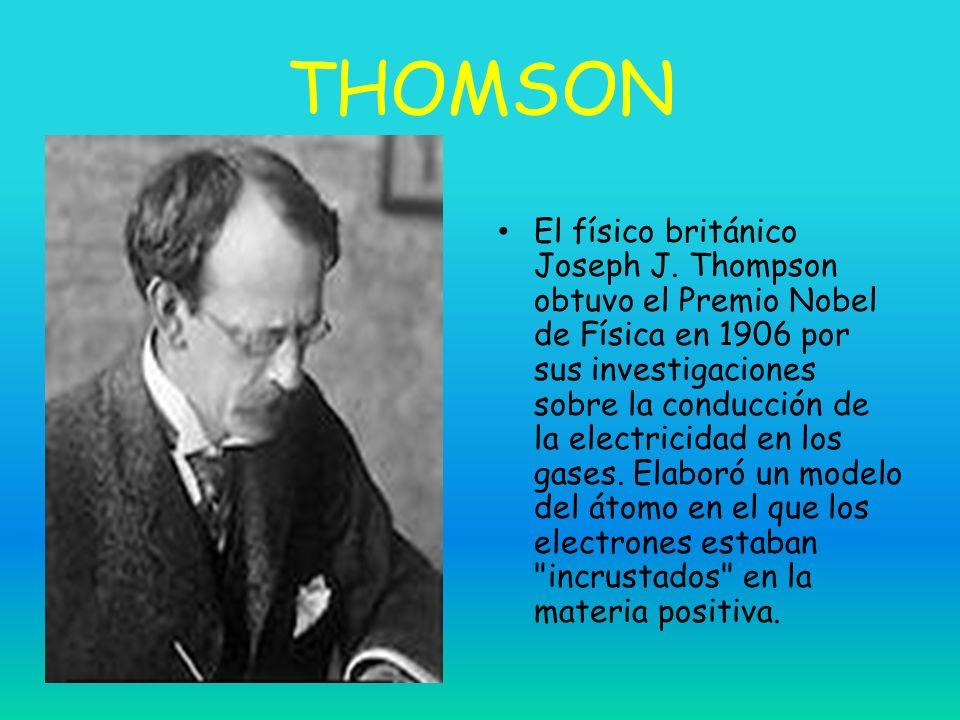 THOMSON El físico británico Joseph J. Thompson obtuvo el Premio Nobel de Física en 1906 por sus investigaciones sobre la conducción de la electricidad