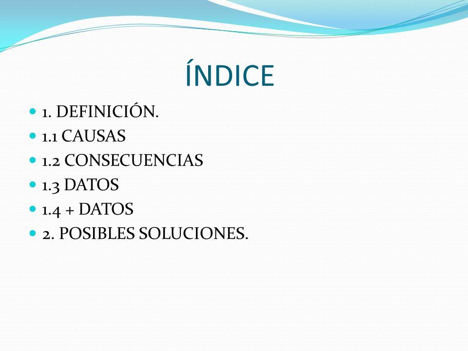 ÍNDICE 1. DEFINICIÓN. 1.1 CAUSAS 1.2 CONSECUENCIAS 1.3 DATOS 1.4 + DATOS 2. POSIBLES SOLUCIONES.