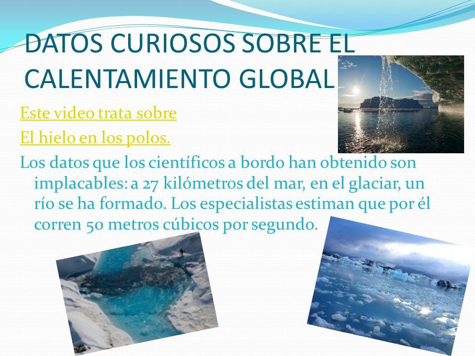 DATOS CURIOSOS SOBRE EL CALENTAMIENTO GLOBAL Este video trata sobre El hielo en los polos. Los datos que los científicos a bordo han obtenido son impl