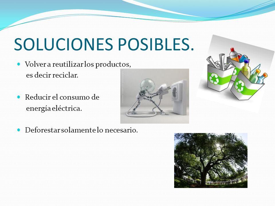 SOLUCIONES POSIBLES. Volver a reutilizar los productos, es decir reciclar. Reducir el consumo de energía eléctrica. Deforestar solamente lo necesario.