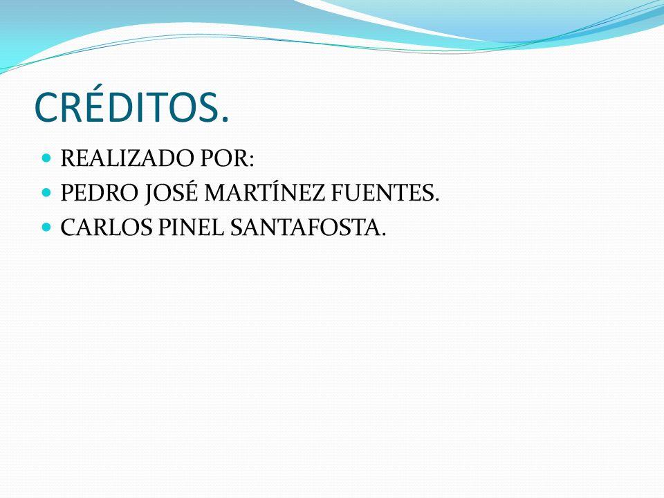 CRÉDITOS. REALIZADO POR: PEDRO JOSÉ MARTÍNEZ FUENTES. CARLOS PINEL SANTAFOSTA.