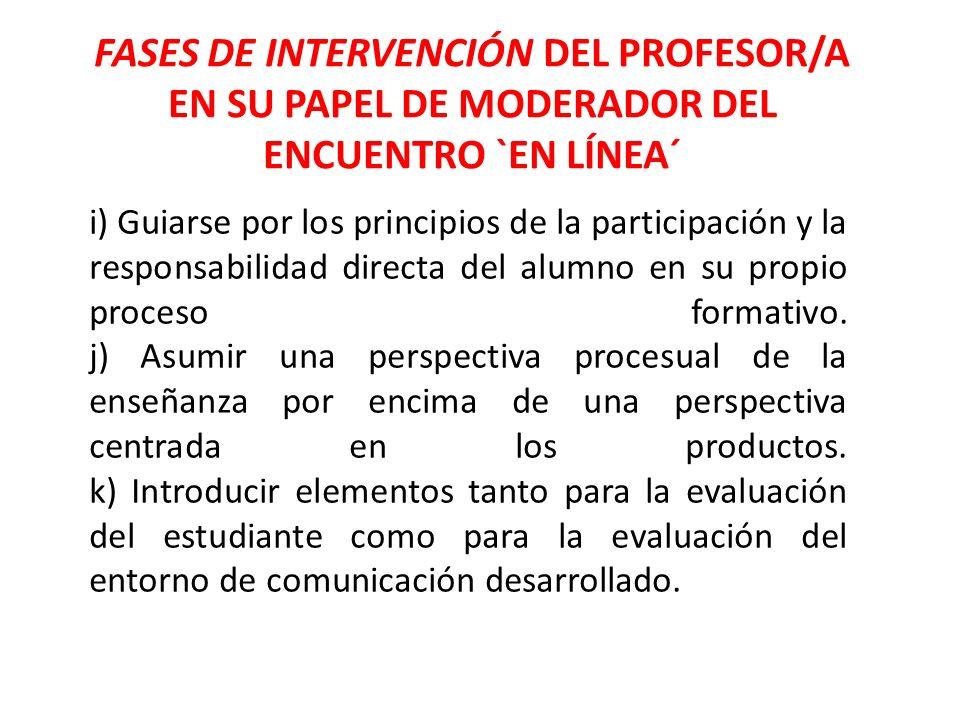FASES DE INTERVENCIÓN DEL PROFESOR/A EN SU PAPEL DE MODERADOR DEL ENCUENTRO `EN LÍNEA´ i) Guiarse por los principios de la participación y la responsa