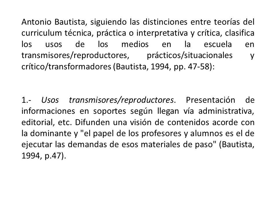 Antonio Bautista, siguiendo las distinciones entre teorías del curriculum técnica, práctica o interpretativa y crítica, clasifica los usos de los medi