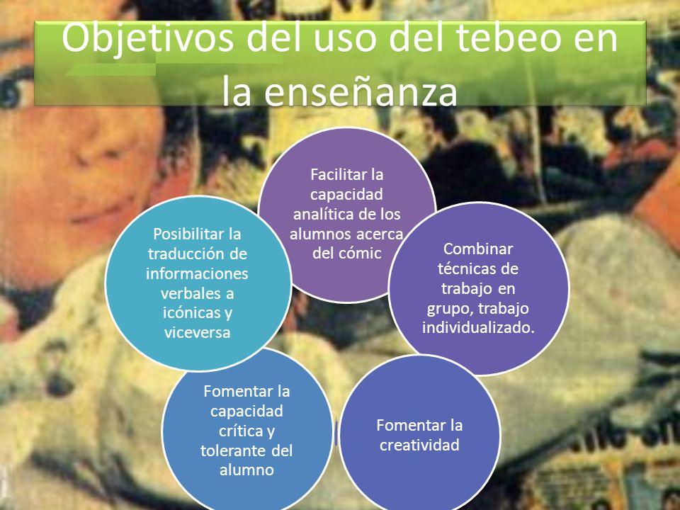 Objetivos del uso del tebeo en la enseñanza Facilitar la capacidad analítica de los alumnos acerca del cómic Combinar técnicas de trabajo en grupo, tr