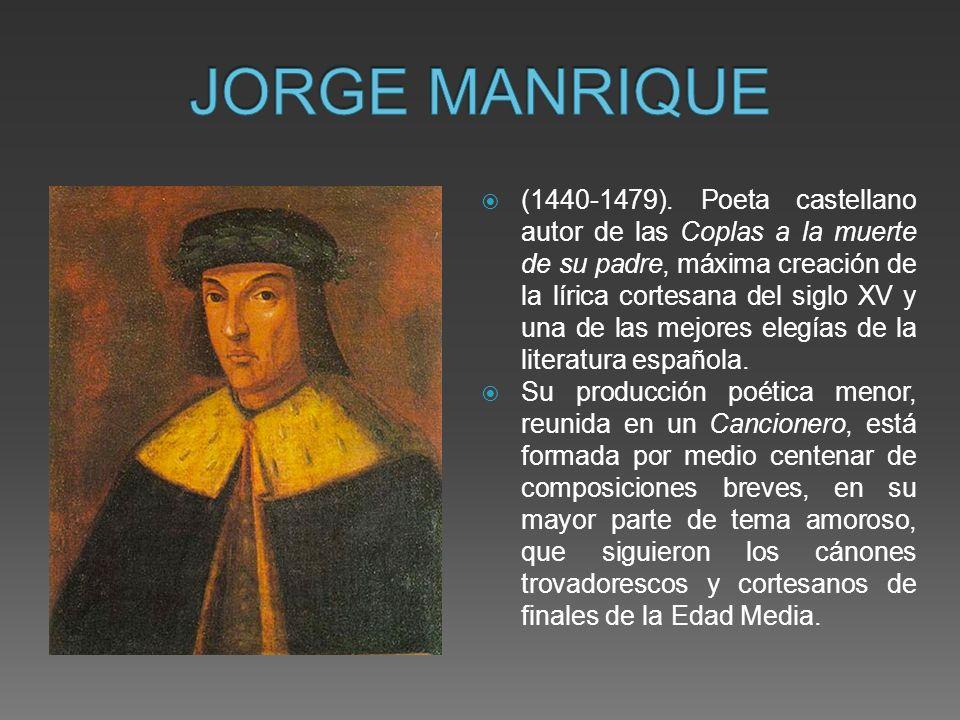 (1440-1479). Poeta castellano autor de las Coplas a la muerte de su padre, máxima creación de la lírica cortesana del siglo XV y una de las mejores el