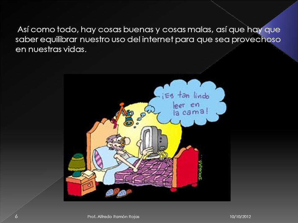 10/10/2012 Prof. Alfredo Ramón Rojas 5 Así como es de fácil encontrar información buena, es posible encontrar de la misma forma información mala, desa