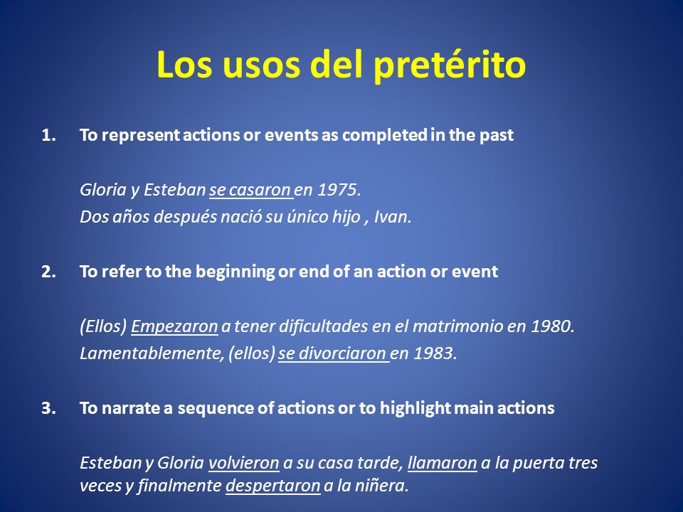 Los usos del pretérito 1.To represent actions or events as completed in the past Gloria y Esteban se casaron en 1975.