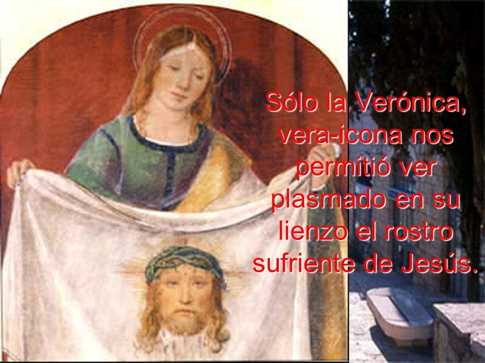 Sólo la Verónica, vera-icona nos permitió ver plasmado en su lienzo el rostro sufriente de Jesús.