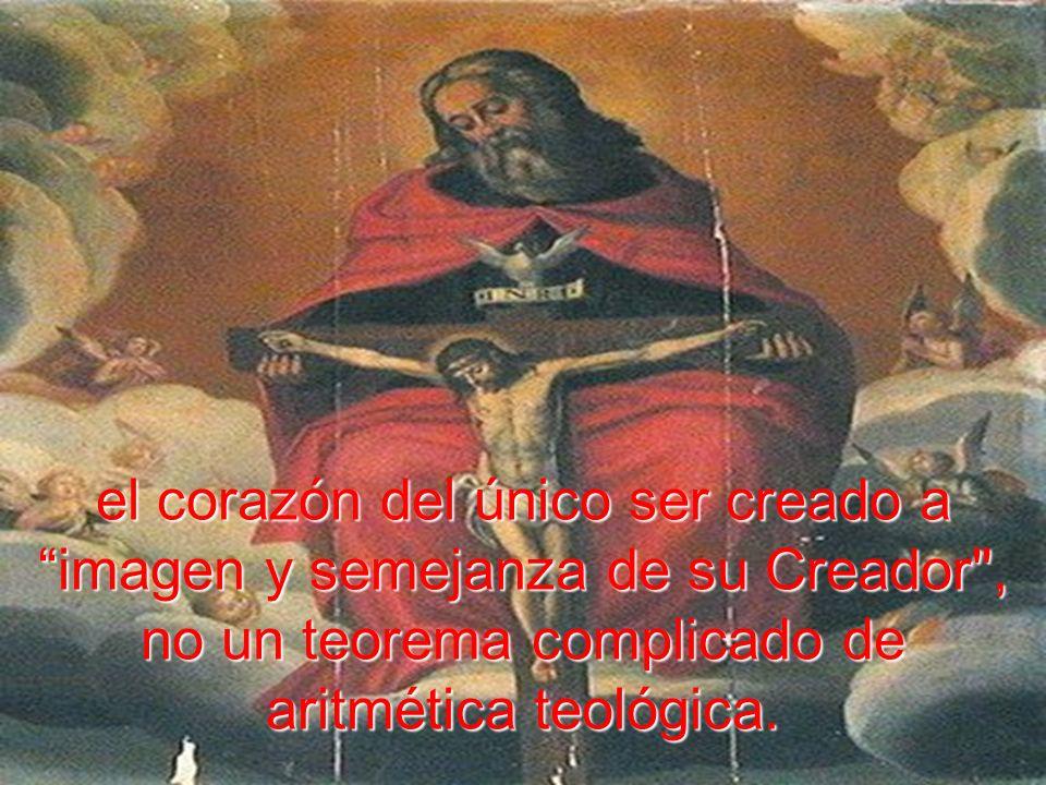 el corazón del único ser creado a imagen y semejanza de su Creador , no un teorema complicado de aritmética teológica.