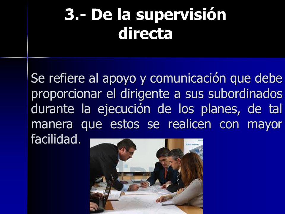 3.- De la supervisión directa 3.- De la supervisión directa Se refiere al apoyo y comunicación que debe proporcionar el dirigente a sus subordinados durante la ejecución de los planes, de tal manera que estos se realicen con mayor facilidad.