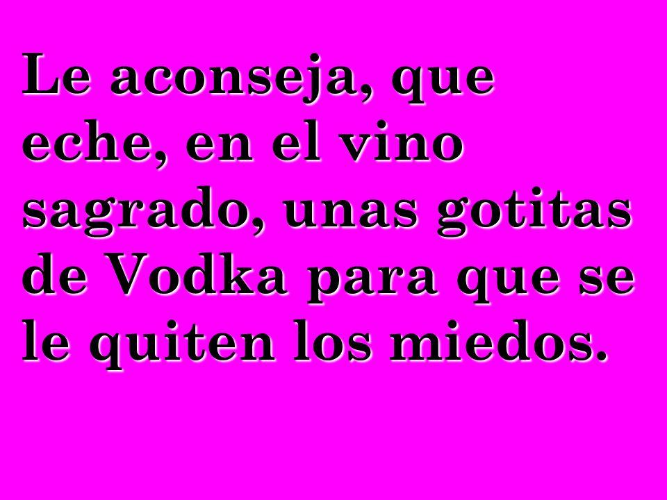 Le aconseja, que eche, en el vino sagrado, unas gotitas de Vodka para que se le quiten los miedos.