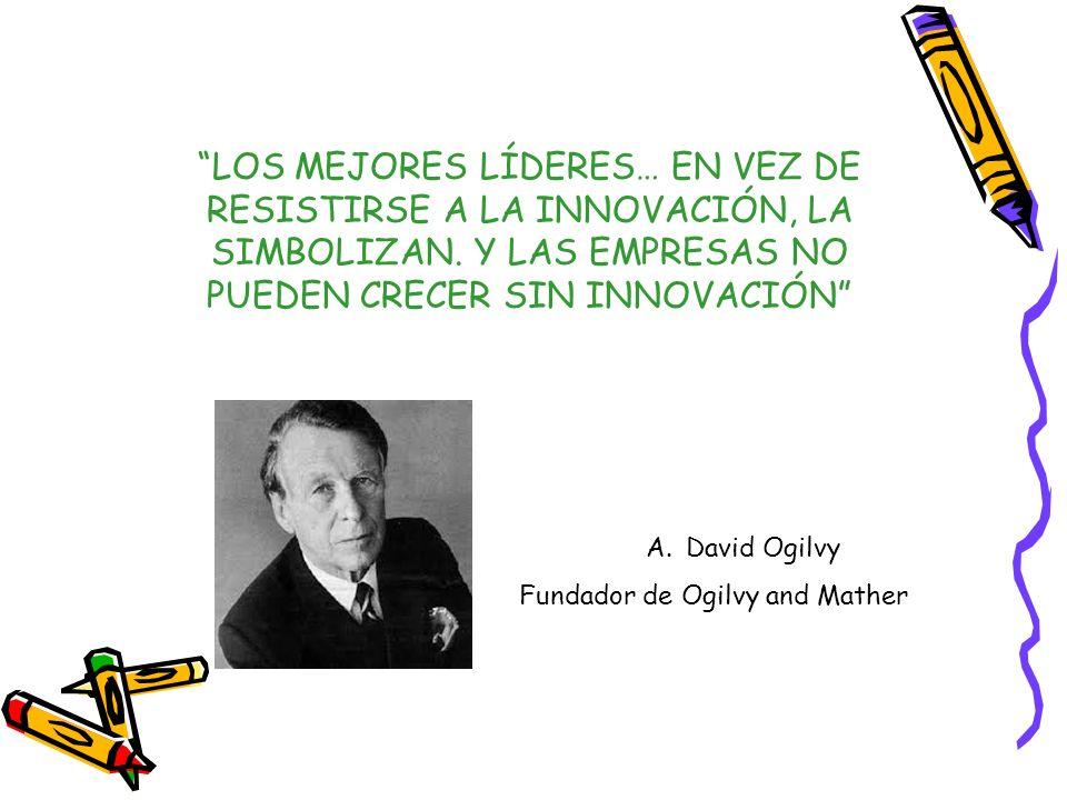 LOS MEJORES LÍDERES… EN VEZ DE RESISTIRSE A LA INNOVACIÓN, LA SIMBOLIZAN. Y LAS EMPRESAS NO PUEDEN CRECER SIN INNOVACIÓN A.David Ogilvy Fundador de Og